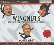 Wingnuts: How The Lunatic Fringe Is Hijacking America - John P. Avlon, Tina Brown