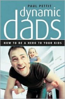 Dynamic Dads: How to Be a Hero to Your Kids - Paul Pettit
