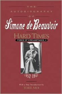 Hard Times: Force of Circumstance, Volume II: 1952-1962 (The Autobiography of Simone de Beauvoir) - Simone de Beauvoir, Richard Howard, Toril Moi