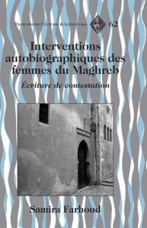 Interventions Autobiographiques Des Femmes Du Maghreb: Ecriture de Contestation - Samira Farhoud
