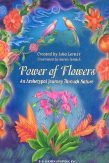 Power Of Flowers: An Archetypal Journey Through Nature - Isha Lerner