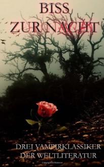 Biss Zur Nacht: Drei Vampirklassiker Der Weltliteratur - Joseph Sheridan Le Fanu, John Polidori, Lord George Gordon Byron