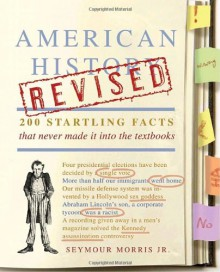 American History Revised: 200 Startling Facts That Never Made It into the Textbooks - Seymour Morris Jr.
