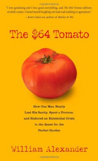 The $64 Tomato: How One Man Nearly Lost His Sanity, Spent a Fortune, and Endured an Existential Crisis in the Quest for the Perfect Garden - William Alexander