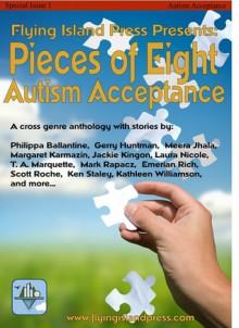 Pieces of Eight: Autism Acceptance - Emerian Rich, Scott Roche, Ken Staley, Kathleen Wiliamson, T.A. Marquette, Mark Rapacz, Philippa Ballantine, Gerry Huntman, Jackie Kingon, Laura Nicole, Margaret Karmazin, Meera Jhala