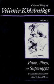 Collected Works, Vol. 2: Prose, Plays, and Supersagas - Velimir Khlebnikov, Ronald Vroon, Paul Schmidt