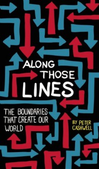 Along Those Lines: The Boundaries That Create Our World - Peter Cashwell