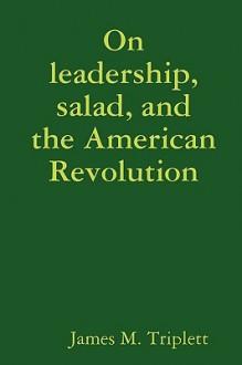 On Leadership, Salad, and the American Revolution - James Triplett