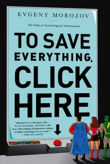To Save Everything, Click Here: The Folly of Technological Solutionism - Evgeny Morozov