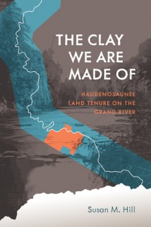 The Clay We Are Made of: Haudenosaunee Land Tenure on the Grand River - Susan M. Hill