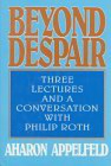 Beyond Despair: Three Lectures and a Conversation with Philip Roth - Aharon Appelfeld, Jeffrey M. Green