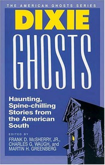 Dixie Ghosts - Charles G. Waugh, Mollie Evelyn Moore Davis, Jack L. Chalker, Manly Wade Wellman, John Bennett, Thomas Nelson Page, George Florance-Guthridge, William Goyen, Carl Carmer, Jack Cady, Mary Elizabeth Counselman, Ambrose Bierce, Frank D. McSherry Jr., Richard Hardwick, Tal
