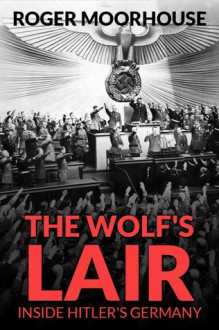 The Wolf's Lair: Inside Hitler's Germany - Roger Moorhouse
