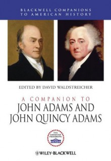 A Companion to John Adams and John Quincy Adams (Wiley Blackwell Companions to American History) - David Waldstreicher