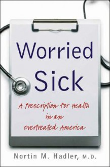 Worried Sick: A Prescription for Health in an Overtreated America (H. Eugene and Lillian Youngs Lehman) - Nortin M. Hadler, Shannon Brownlee, Jeanne Lenzer