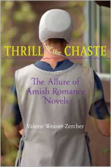 Thrill of the Chaste: The Allure of Amish Romance Novels - Valerie Weaver-Zercher