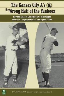 The Kansas City A's and the Wrong Half of the Yankees: How the Yankees Controlled Two of the Eight American League Franchises During the 1950's - Jeff Katz