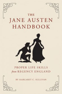 The Jane Austen Handbook: Proper Life Skills from Regency England - Margaret C. Sullivan