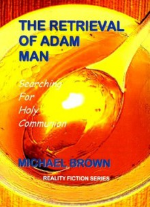 THE RETRIEVAL OF ADAM MAN - Searching For Holy Communion (Reality Fiction Series) - Michael Brown