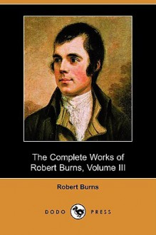 The Complete Works of Robert Burns, Volume III (Dodo Press) - Robert Burns
