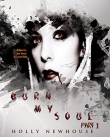Burn My Soul: Part I (The Soul Series Book 1) - Holly Newhouse