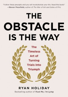 The Obstacle Is the Way: The Timeless Art of Turning Trials into Triumph - Ryan Holiday