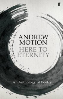 Here to Eternity: An Anthology of Poetry. Selected by Andrew Motion - Andrew Motion