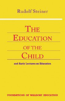 The Education of the Child: And Early Lectures on Education (Foundations of Waldorf Education, 25) - Rudolf Steiner