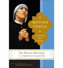 Come Be My Light: The Private Writings of the Saint of Calcutta - Mother Teresa, Brian Kolodiejchuk