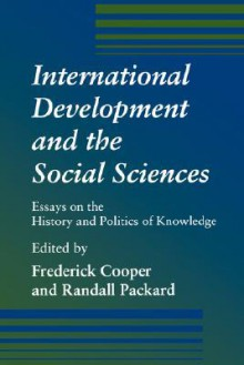 International Development and the Social Sciences: Essays on the History and Politics of Knowledge - Frederick Cooper