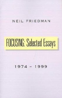 Focusing: Selected Essays: 1974-1999 - Neil J. Friedman