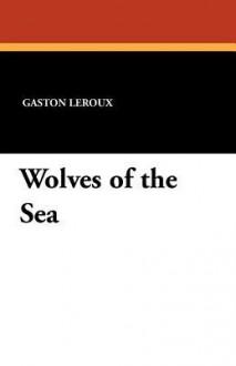 Wolves of the Sea - Gaston Leroux, H. J. Peck