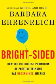 Bright-Sided: How the Relentless Promotion of Positive Thinking Has Undermined America - Barbara Ehrenreich