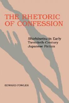 The Rhetoric of Confession: Shishosetsu in Early Twentieth-Century Japanese Fiction - Edward Fowler