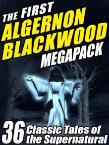 The First Algernon Blackwood Megapack: 36 Classic Tales of the Supernatural - Algernon Blackwood