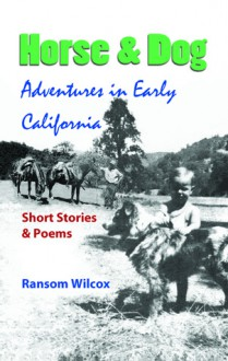 Horse & Dog Adventures in Early California: Short Stories & Poems - Ransom Wilcox
