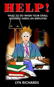 Help!: What to Do When Your Small Business Needs an Employee - Lyn Richards