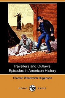 Travellers and Outlaws: Episodes in American History (Dodo Press) - Thomas Wentworth Higginson