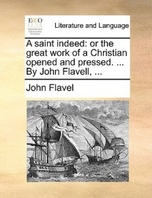 A Saint Indeed: Or the Great Work of a Christian Opened and Pressed. ... by John Flavell, .. - John Flavel