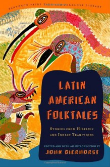 Latin American Folktales: Stories from Hispanic and Indian Traditions (Pantheon Fairy Tale and Folklore Library) - John Bierhorst