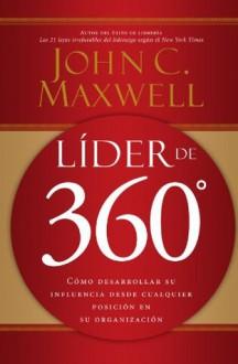 Líder de 360°: Cómo desarrollar su influencia desde cualquier posición en su organización - John C. Maxwell