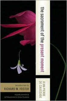 The Sacrament of the Present Moment - Jean-Pierre de Caussade, Richard J. Foster, Kitty Muggeridge
