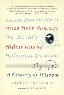 A Century of Wisdom: Lessons from the Life of Alice Herz-Sommer, the World's Oldest Living Holocaust Survivor - Caroline Stoessinger, Václav Havel