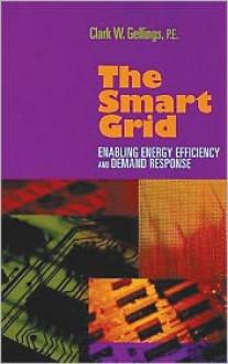 The Smart Grid: Enabling Energy Efficiency And Demand Response - Clark Gellings