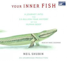 Your Inner Fish: A Journey Into The 3.5 Billion Year History Of The Human Body - Neil Shubin, Marc Cashman