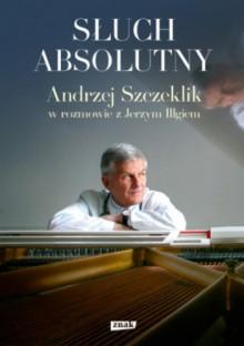 Słuch absolutny. Andrzej Szczeklik w rozmowie z Jerzym Illgiem - Jerzy Illg