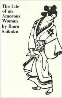 Life of an Amorous Woman - Ihara Saikaku, Ahara Saikaku, Ivan Morris (Editor), Avan Morris (Editor)