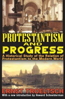 Protestantism and Progress: A Historical Study of the Relation of Protestantism to the Modern World - Ernst Troeltsch, Howard Schneiderman