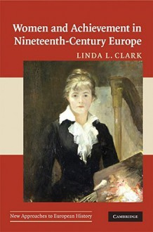 Women and Achievement in Nineteenth-Century Europe - Linda L. Clark