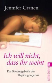 Ich Will Nicht, Dass Ihr Weint!Das Krebstagebuch Der 16 Jährigen Jenni - Jennifer Cranen